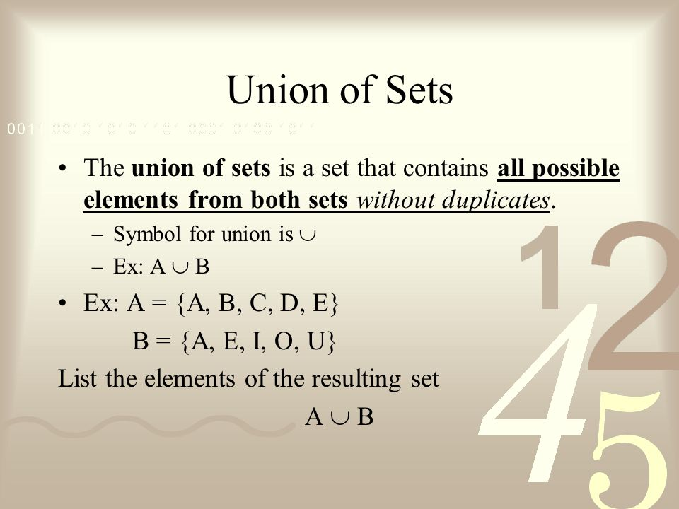 Union of Sets The union of sets is a set that contains all possible elements from both sets without duplicates. –Symbol for union is –Ex: A B Ex: A =