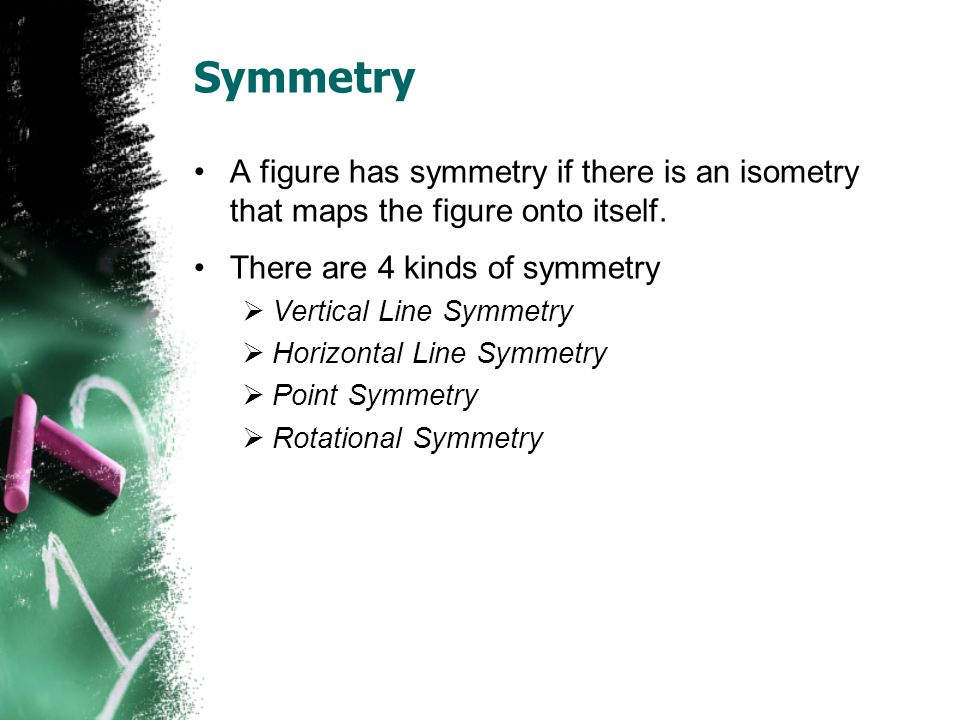 Symmetry A figure has symmetry if there is an isometry that maps the figure onto itself.