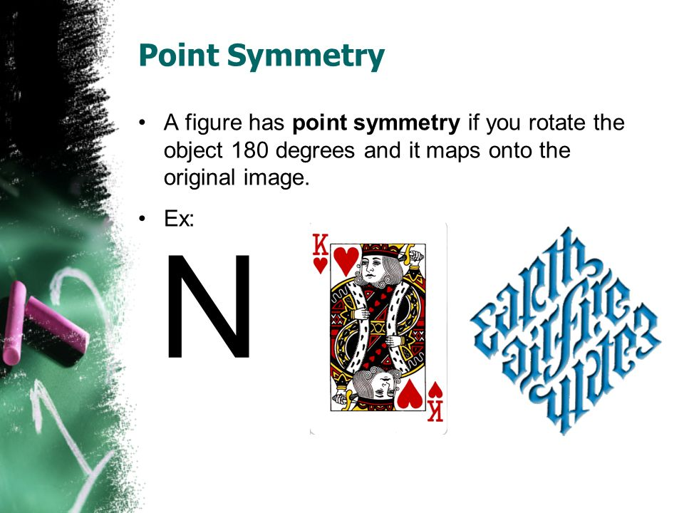 Point Symmetry A figure has point symmetry if you rotate the object 180 degrees and it maps onto the original image.