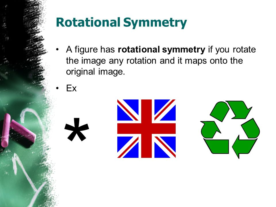 Rotational Symmetry A figure has rotational symmetry if you rotate the image any rotation and it maps onto the original image.