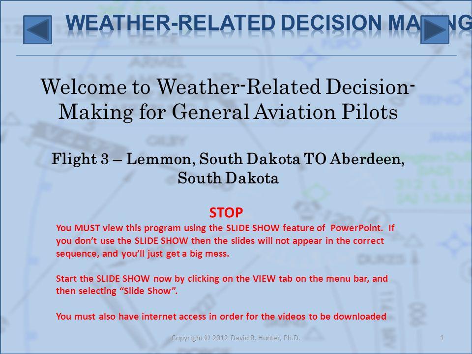 Welcome to Weather-Related Decision- Making for General Aviation Pilots Flight 3 – Lemmon, South Dakota TO Aberdeen, South Dakota 1Copyright © 2012 Da