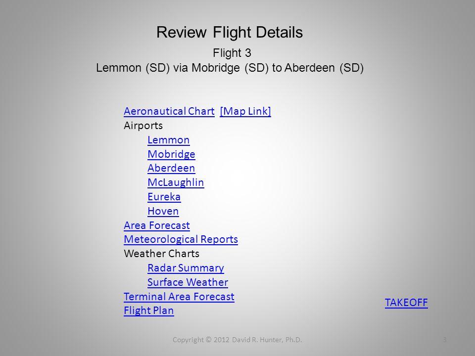 Review Flight Details Flight 3 Lemmon (SD) via Mobridge (SD) to Aberdeen (SD) Copyright © 2012 David R. Hunter, Ph.D.3 Aeronautical ChartAeronautical