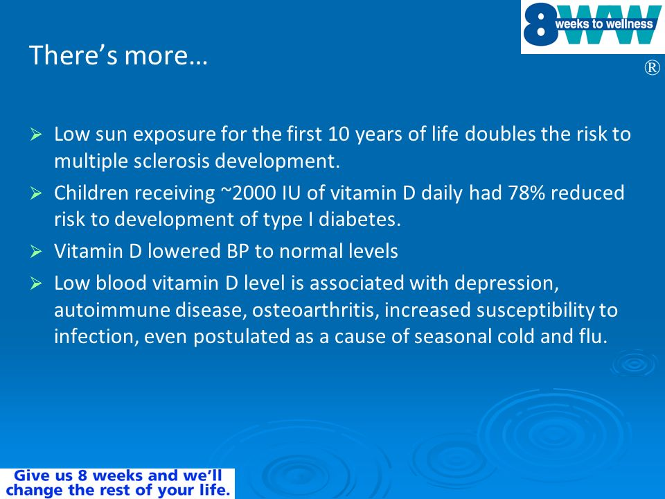 ® Theres more… Low sun exposure for the first 10 years of life doubles the risk to multiple sclerosis development. Children receiving ~2000 IU of vita