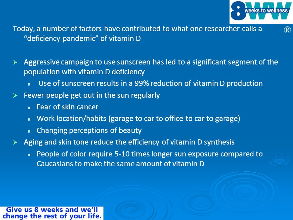 ® Today, a number of factors have contributed to what one researcher calls a deficiency pandemic of vitamin D Aggressive campaign to use sunscreen has