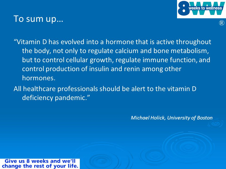 ® To sum up… Vitamin D has evolved into a hormone that is active throughout the body, not only to regulate calcium and bone metabolism, but to control