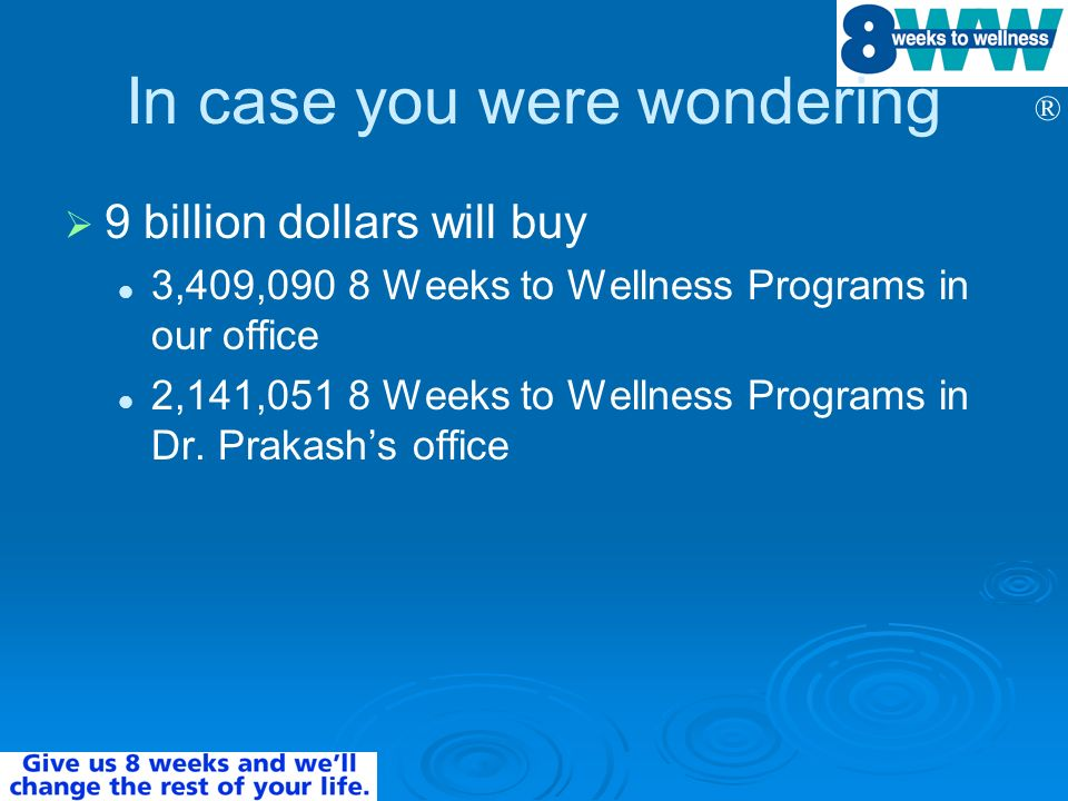 ® In case you were wondering 9 billion dollars will buy 3,409,090 8 Weeks to Wellness Programs in our office 2,141,051 8 Weeks to Wellness Programs in