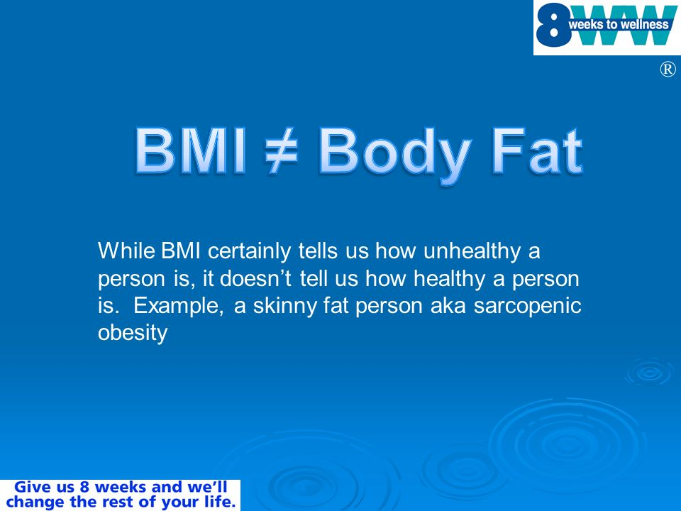 ® While BMI certainly tells us how unhealthy a person is, it doesnt tell us how healthy a person is. Example, a skinny fat person aka sarcopenic obesi