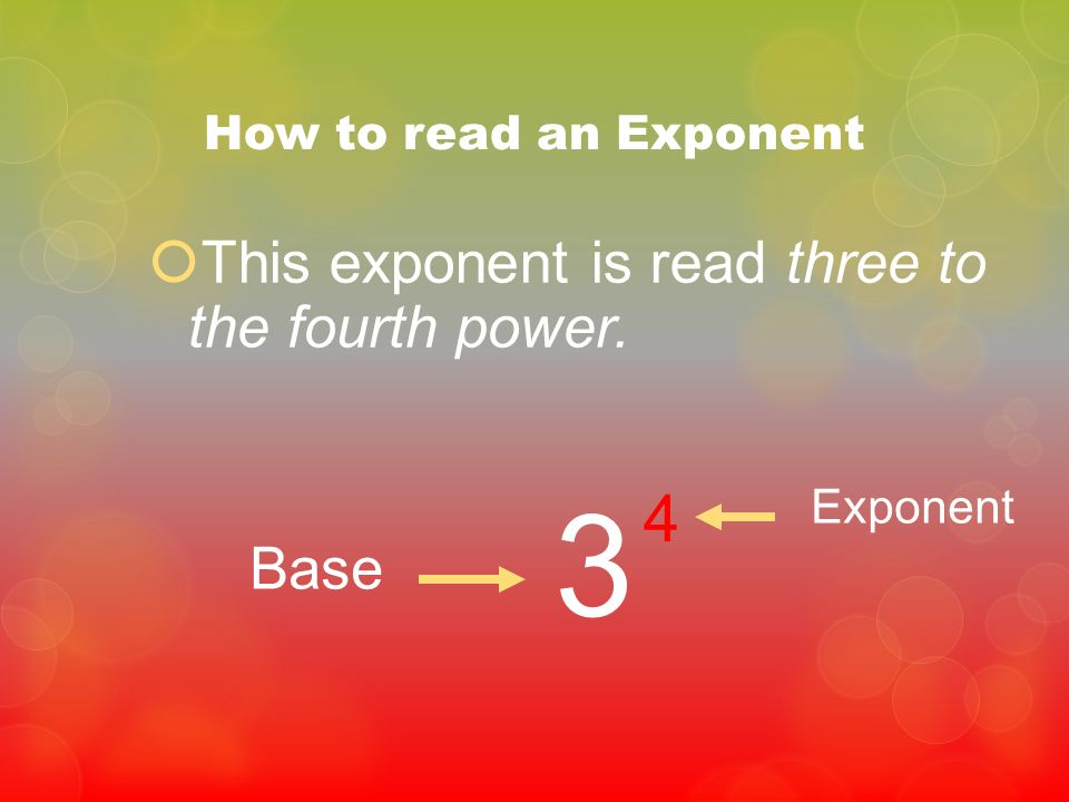 How to read an Exponent This exponent is read three to the fourth power. 3 4 Base Exponent