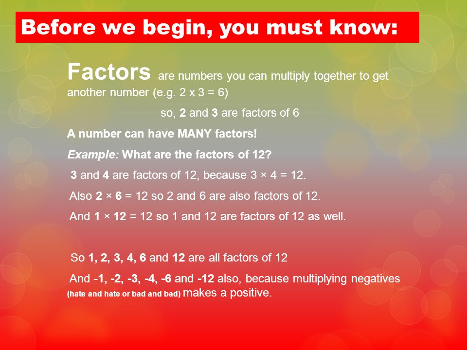 Before we begin, you must know: Factors are numbers you can multiply together to get another number (e.g. 2 x 3 = 6) so, 2 and 3 are factors of 6 A nu