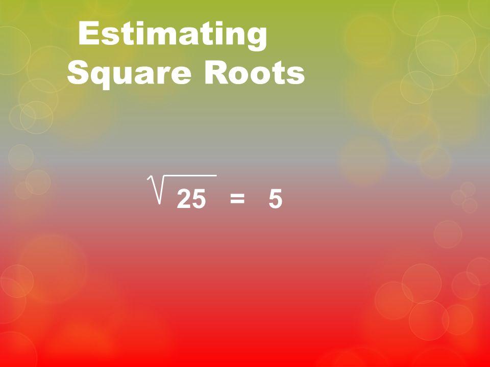 Estimating Square Roots 25 = 5