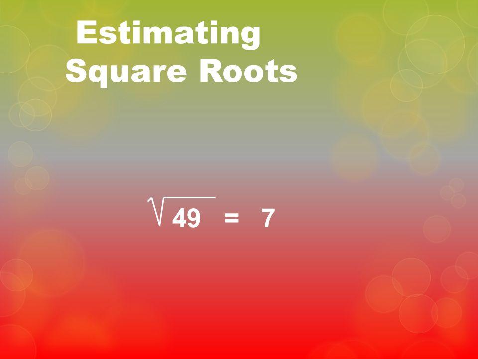 Estimating Square Roots 49 = 7