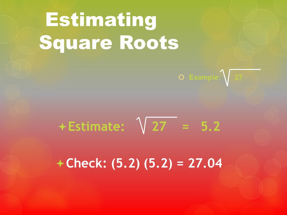 Estimating Square Roots Example: 27 Estimate: 27 = 5.2 Check: (5.2) (5.2) = 27.04