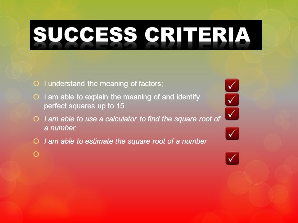 I understand the meaning of factors; I am able to explain the meaning of and identify perfect squares up to 15 I am able to use a calculator to find t