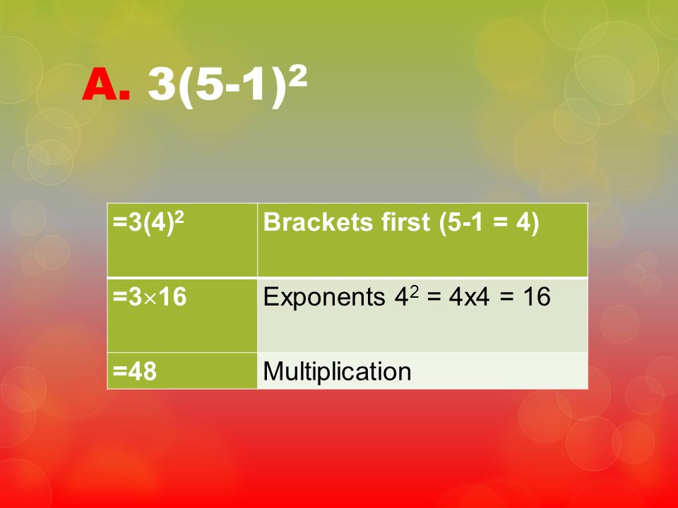 A. 3(5-1) 2 =3(4) 2 Brackets first (5-1 = 4) =3 16 Exponents 4 2 = 4x4 = 16 =48Multiplication