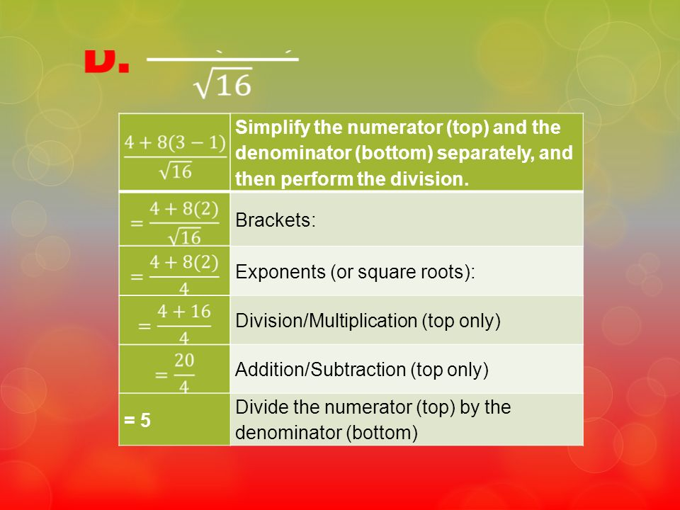 Simplify the numerator (top) and the denominator (bottom) separately, and then perform the division. Brackets: Exponents (or square roots): Division/M