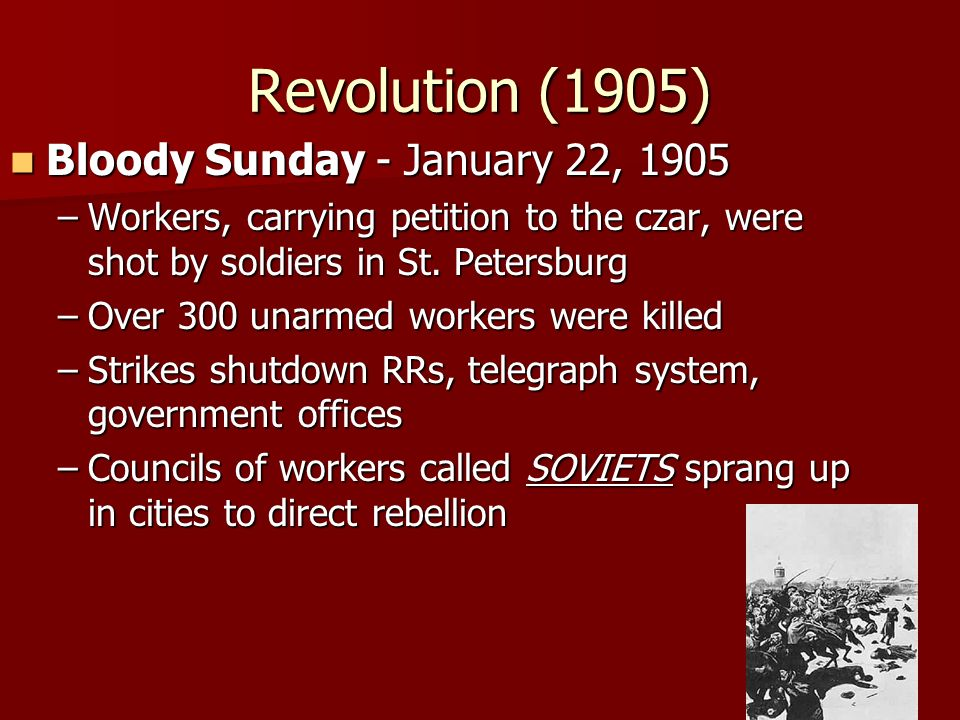 Revolution (1905) Bloody Sunday - January 22, 1905 Bloody Sunday - January 22, 1905 –Workers, carrying petition to the czar, were shot by soldiers in
