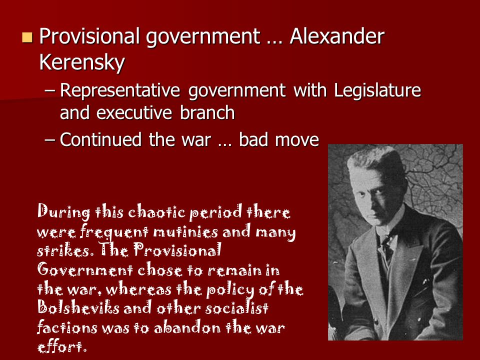 Provisional government … Alexander Kerensky Provisional government … Alexander Kerensky –Representative government with Legislature and executive bran