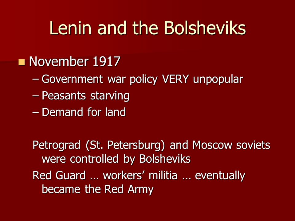 Lenin and the Bolsheviks November 1917 November 1917 –Government war policy VERY unpopular –Peasants starving –Demand for land Petrograd (St. Petersbu