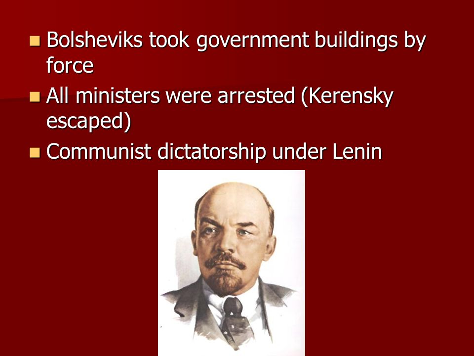 Bolsheviks took government buildings by force Bolsheviks took government buildings by force All ministers were arrested (Kerensky escaped) All ministe