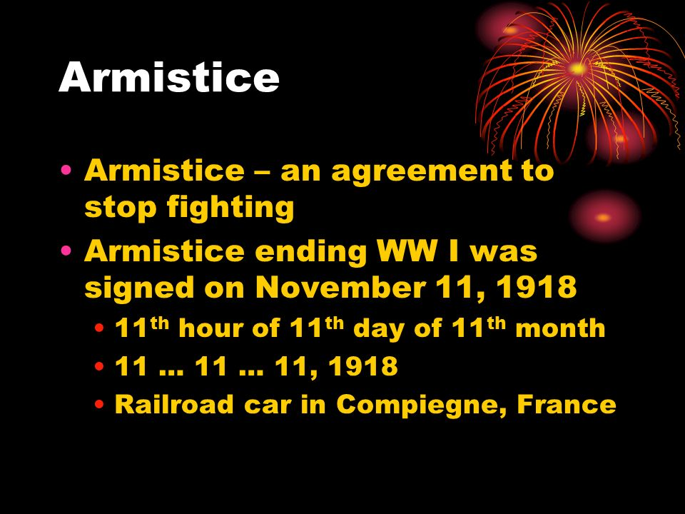 Armistice Armistice – an agreement to stop fighting Armistice ending WW I was signed on November 11, 1918 11 th hour of 11 th day of 11 th month 11 …