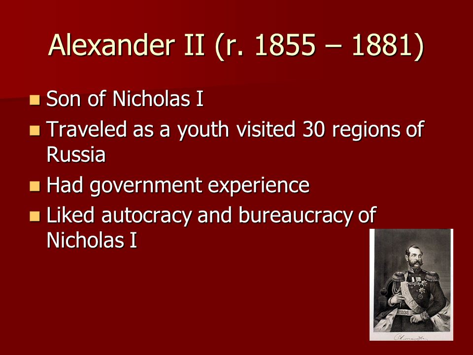 Alexander II (r. 1855 – 1881) Son of Nicholas I Son of Nicholas I Traveled as a youth visited 30 regions of Russia Traveled as a youth visited 30 regi