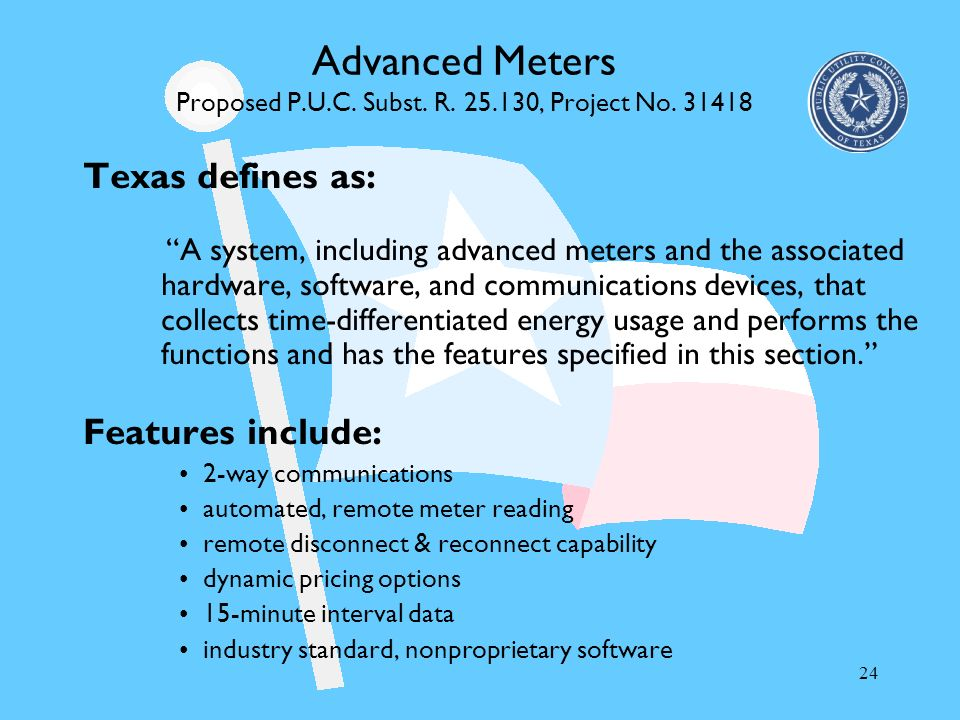 24 Advanced Meters Proposed P.U.C. Subst. R. 25.130, Project No. 31418 Texas defines as: A system, including advanced meters and the associated hardwa