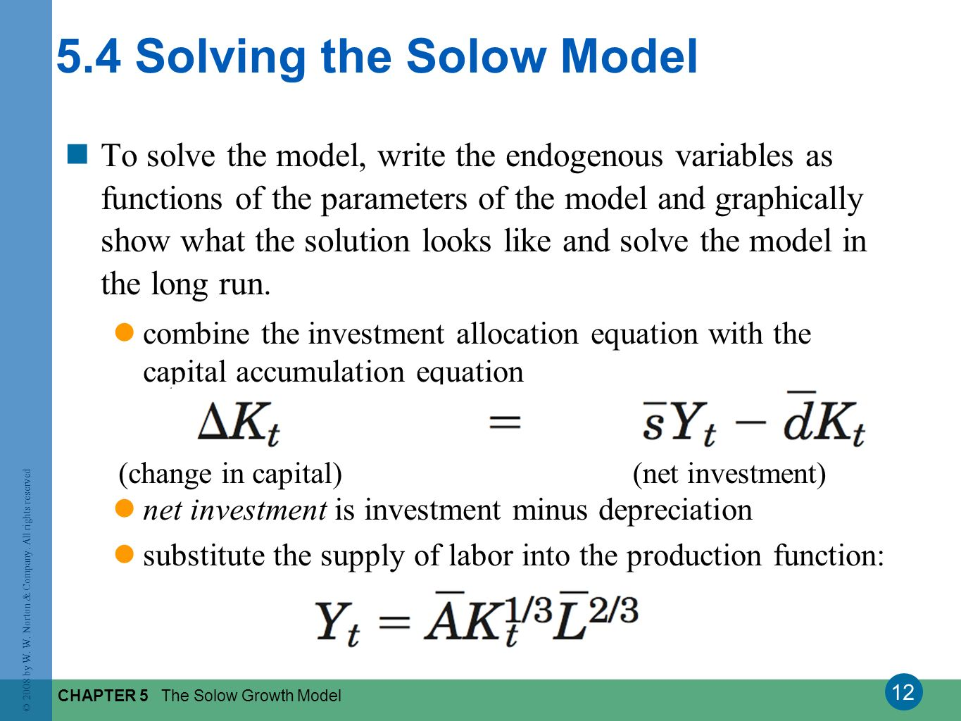 12 © 2008 by W. W. Norton & Company. All rights reserved CHAPTER 5 The Solow Growth Model To solve the model, write the endogenous variables as functi