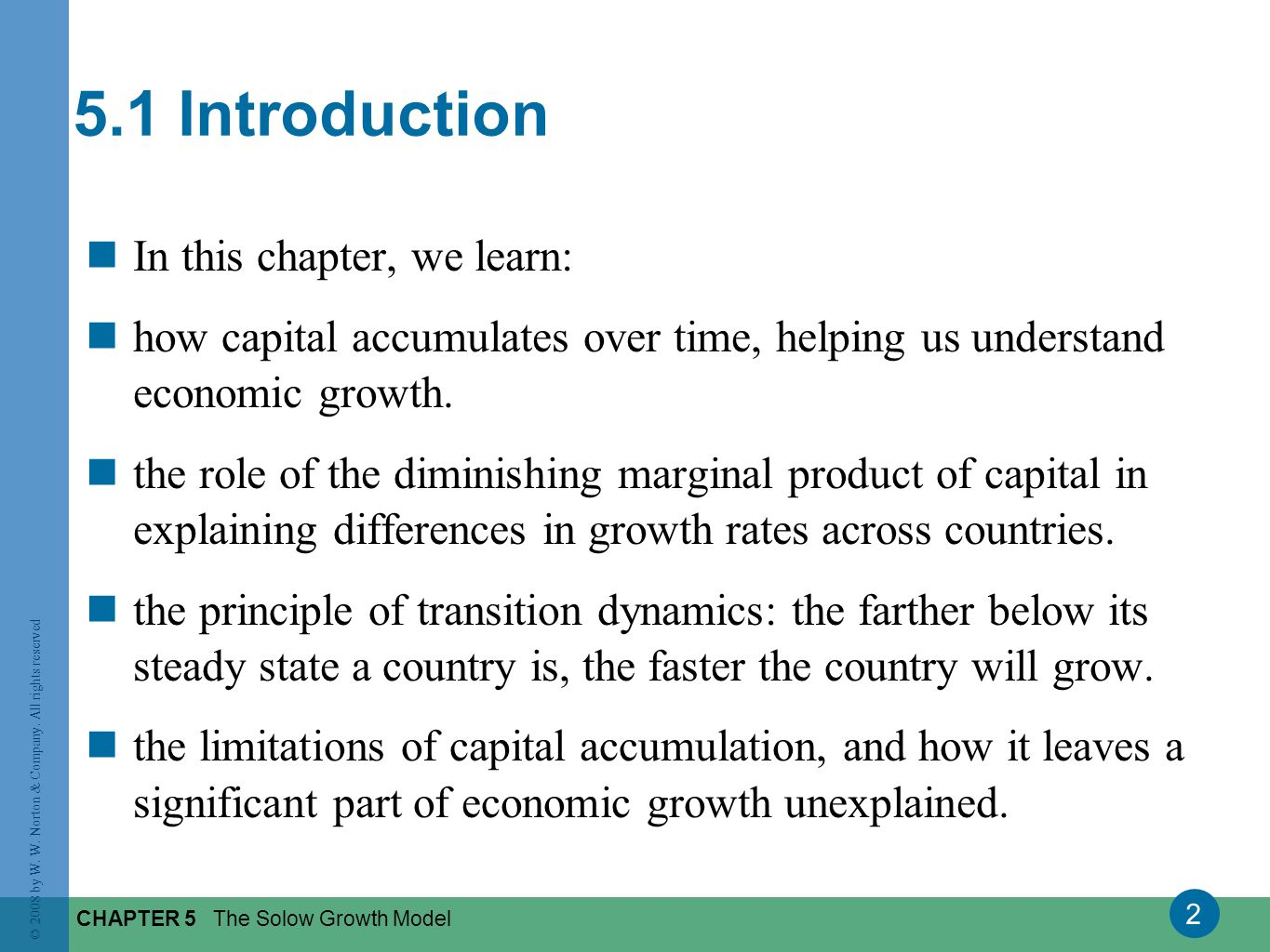 2 © 2008 by W. W. Norton & Company. All rights reserved CHAPTER 5 The Solow Growth Model 5.1 Introduction In this chapter, we learn: how capital accum