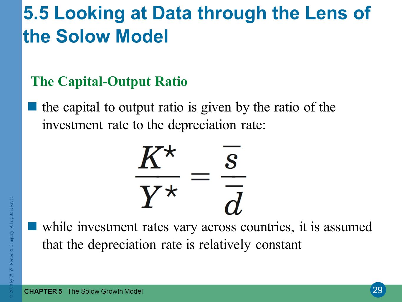 29 © 2008 by W. W. Norton & Company. All rights reserved CHAPTER 5 The Solow Growth Model The Capital-Output Ratio the capital to output ratio is give