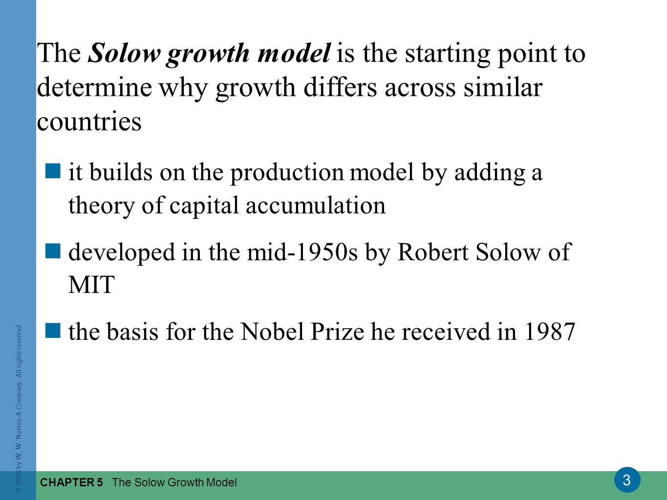 3 © 2008 by W. W. Norton & Company. All rights reserved CHAPTER 5 The Solow Growth Model The Solow growth model is the starting point to determine why