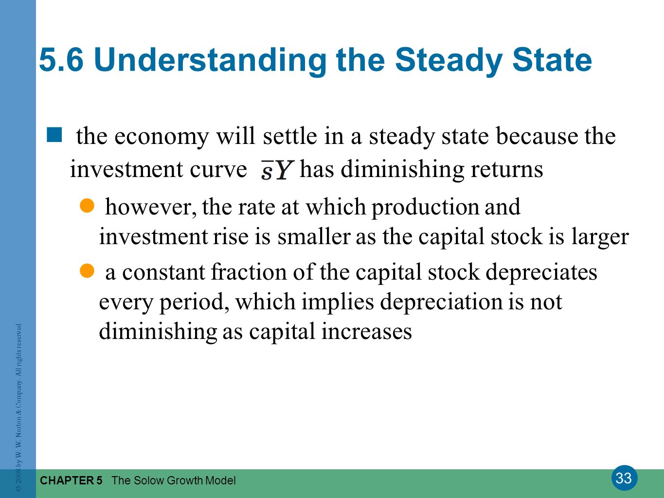 33 © 2008 by W. W. Norton & Company. All rights reserved CHAPTER 5 The Solow Growth Model the economy will settle in a steady state because the invest