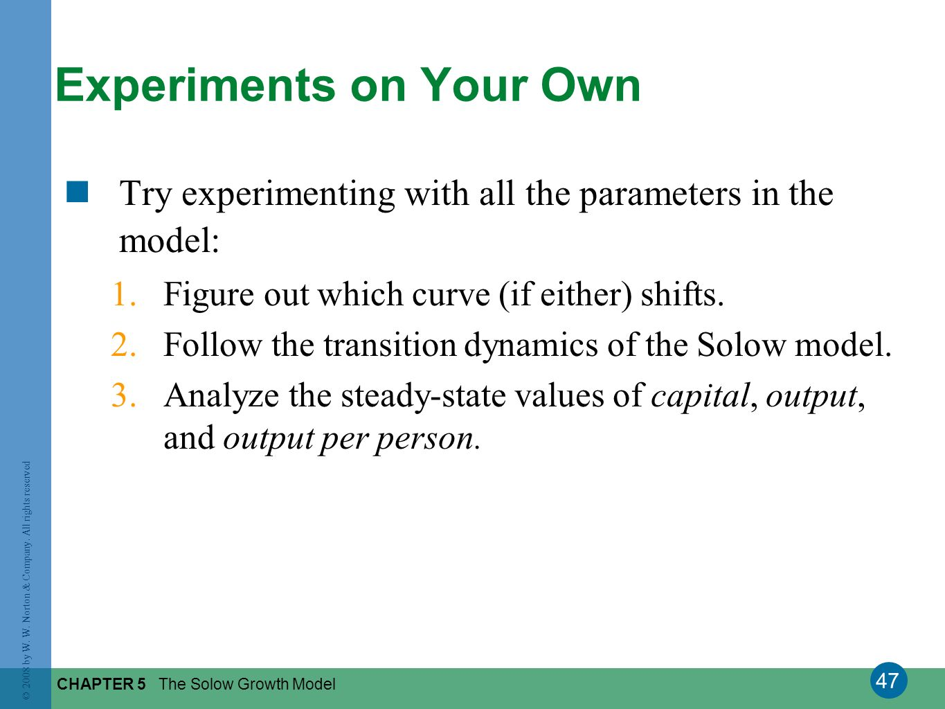 47 © 2008 by W. W. Norton & Company. All rights reserved CHAPTER 5 The Solow Growth Model Try experimenting with all the parameters in the model: 1.Fi