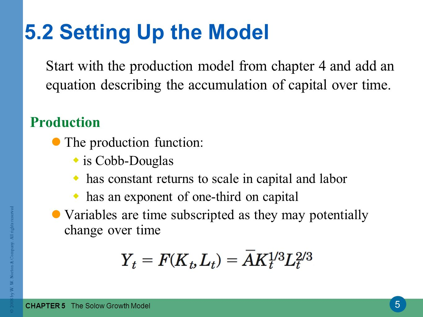 5 © 2008 by W. W. Norton & Company. All rights reserved CHAPTER 5 The Solow Growth Model 5.2 Setting Up the Model Start with the production model from