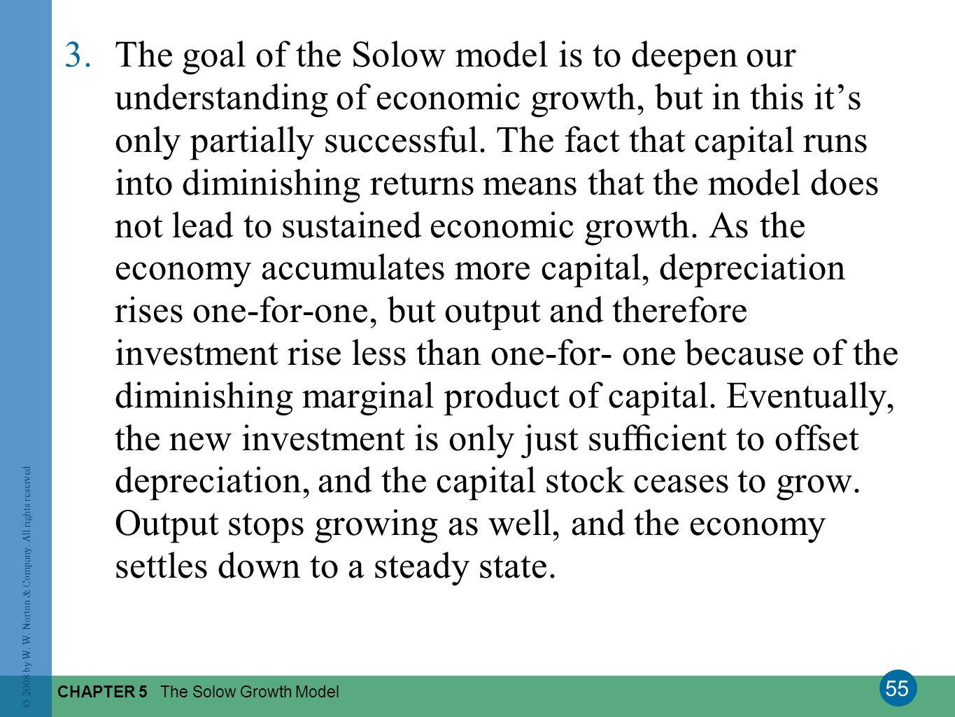 55 © 2008 by W. W. Norton & Company. All rights reserved CHAPTER 5 The Solow Growth Model 3.The goal of the Solow model is to deepen our understanding