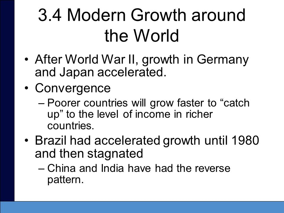 3.4 Modern Growth around the World After World War II, growth in Germany and Japan accelerated. Convergence –Poorer countries will grow faster to catc