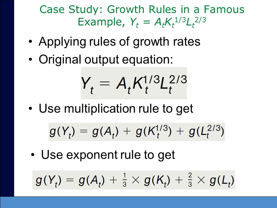 Case Study: Growth Rules in a Famous Example, Y t = A t K t 1/3 L t 2/3 Applying rules of growth rates Original output equation: Use multiplication ru