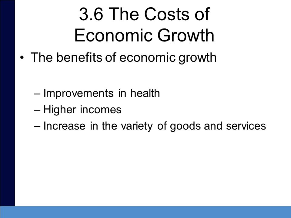 3.6 The Costs of Economic Growth The benefits of economic growth –Improvements in health –Higher incomes –Increase in the variety of goods and service