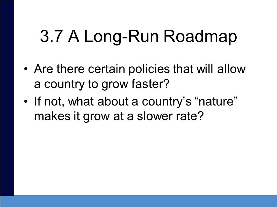 3.7 A Long-Run Roadmap Are there certain policies that will allow a country to grow faster? If not, what about a countrys nature makes it grow at a sl