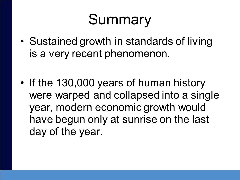 Summary Sustained growth in standards of living is a very recent phenomenon. If the 130,000 years of human history were warped and collapsed into a si