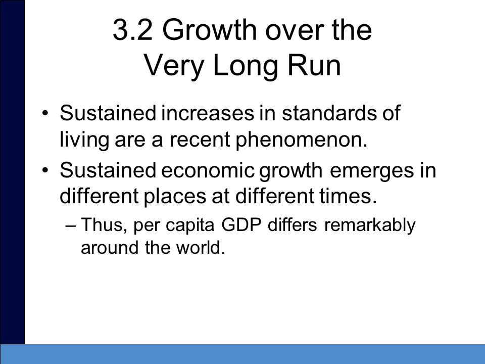 3.2 Growth over the Very Long Run Sustained increases in standards of living are a recent phenomenon. Sustained economic growth emerges in different p