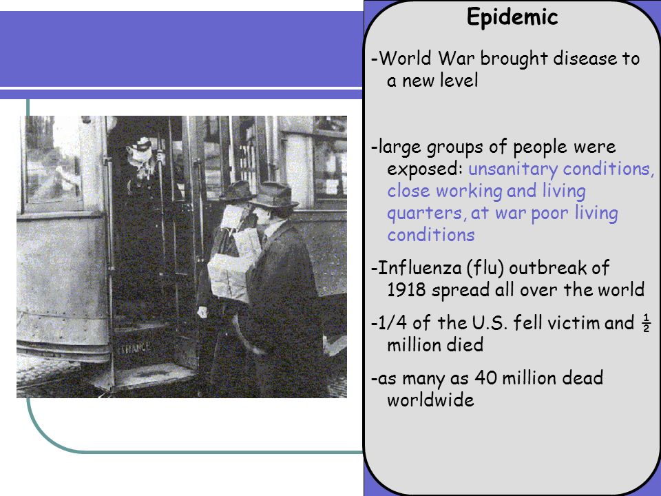 Epidemic -World War brought disease to a new level -large groups of people were exposed: unsanitary conditions, close working and living quarters, at war poor living conditions -Influenza (flu) outbreak of 1918 spread all over the world -1/4 of the U.S.