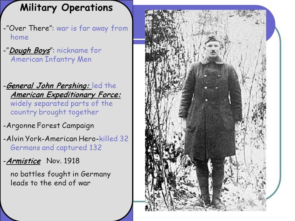 Military Operations -Over There: war is far away from home -Dough Boys: nickname for American Infantry Men -General John Pershing: led the American Expeditionary Force: widely separated parts of the country brought together -Argonne Forest Campaign -Alvin York-American Hero-killed 32 Germans and captured 132 -Armistice Nov.