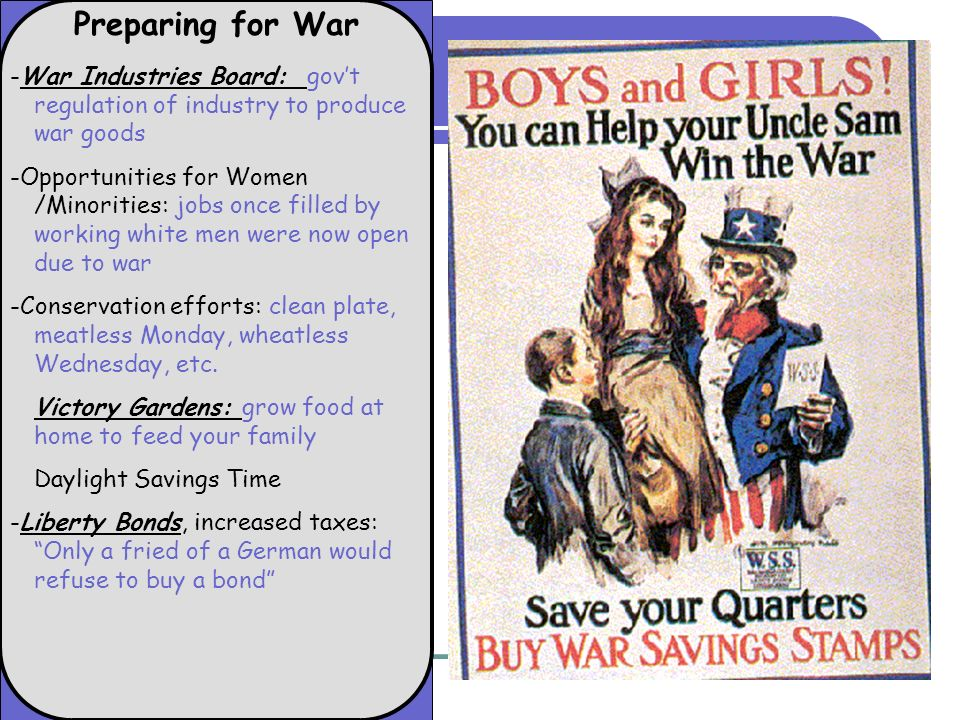 Preparing for War -War Industries Board: govt regulation of industry to produce war goods -Opportunities for Women /Minorities: jobs once filled by working white men were now open due to war -Conservation efforts: clean plate, meatless Monday, wheatless Wednesday, etc.