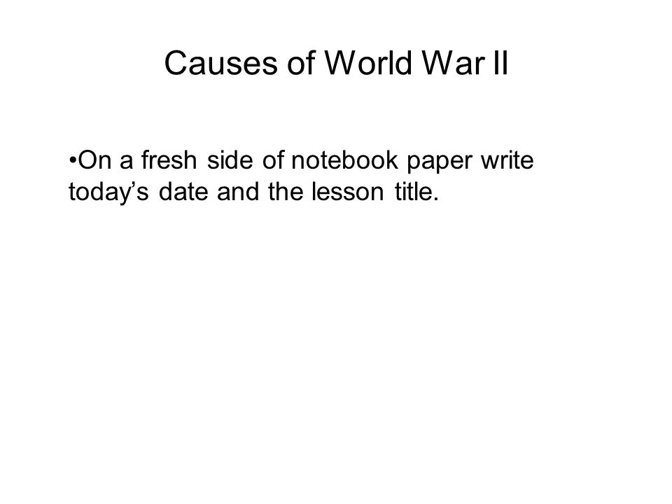 Causes of World War II On a fresh side of notebook paper write todays date and the lesson title.