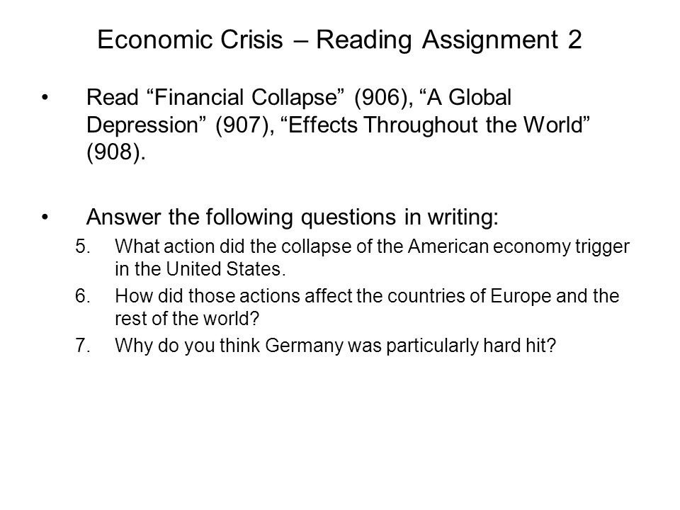 Economic Crisis – Reading Assignment 2 Read Financial Collapse (906), A Global Depression (907), Effects Throughout the World (908). Answer the follow