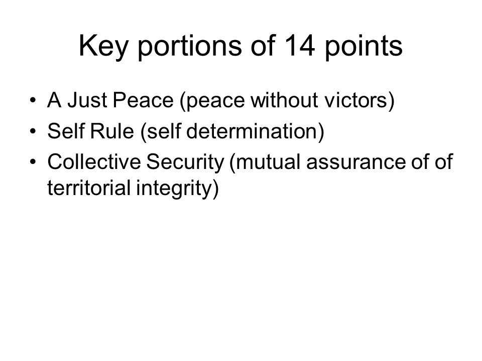Key portions of 14 points A Just Peace (peace without victors) Self Rule (self determination) Collective Security (mutual assurance of of territorial