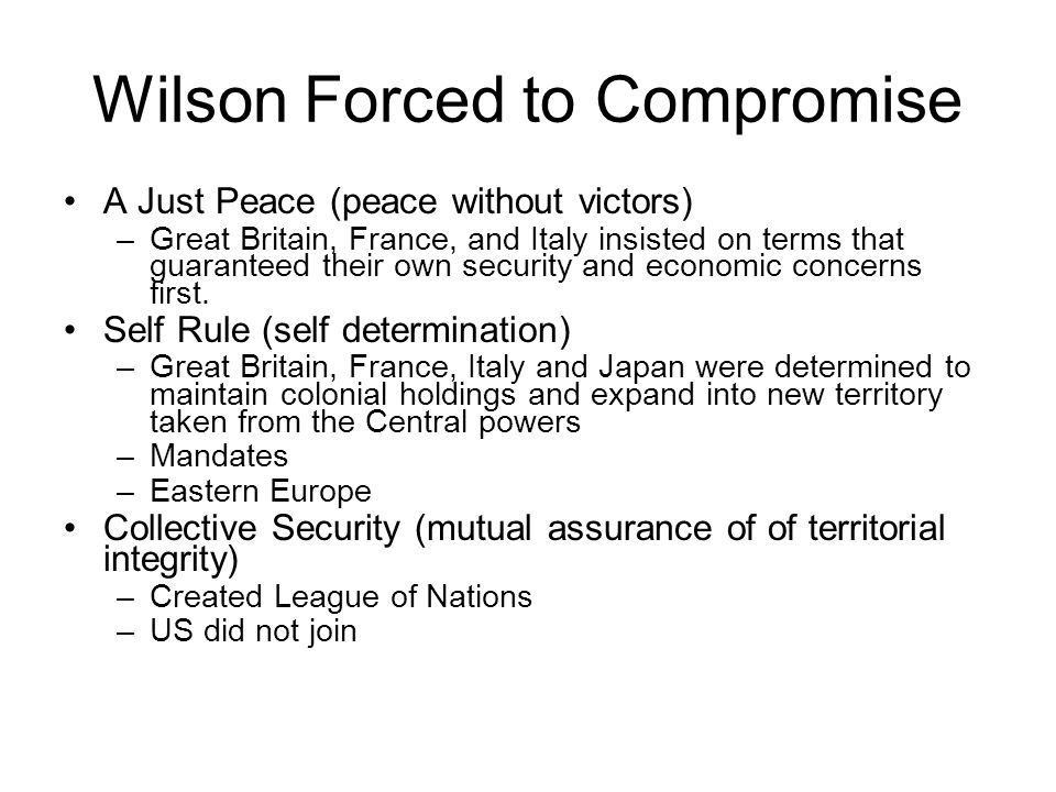 Wilson Forced to Compromise A Just Peace (peace without victors) –Great Britain, France, and Italy insisted on terms that guaranteed their own securit