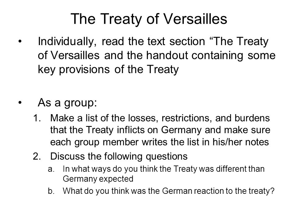 The Treaty of Versailles Individually, read the text section The Treaty of Versailles and the handout containing some key provisions of the Treaty As