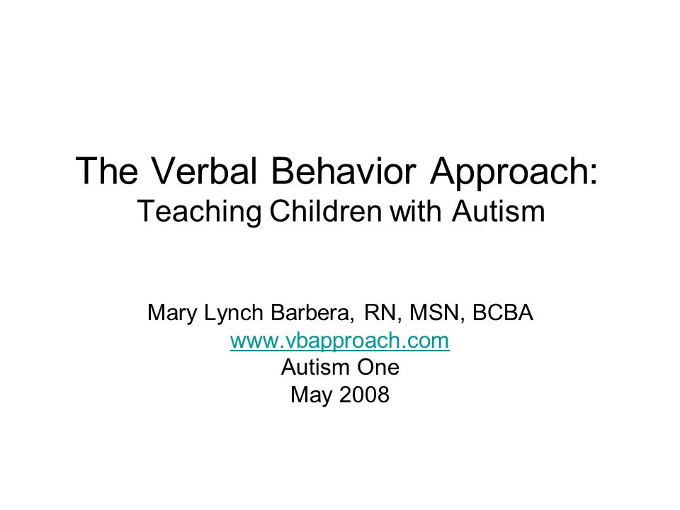 The Verbal Behavior Approach: Teaching Children with Autism Mary Lynch Barbera, RN, MSN, BCBA www.vbapproach.com Autism One May 2008