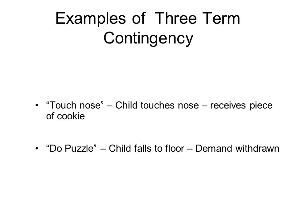 Examples of Three Term Contingency Touch nose – Child touches nose – receives piece of cookie Do Puzzle – Child falls to floor – Demand withdrawn